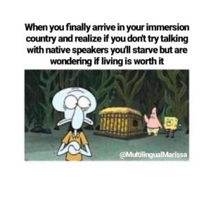 """A spongebob language meme that says """"when you finally arrive in your immersion country and realize if you don't try talking with native speakers you'll starve but are wondering if living is worth it"""""""