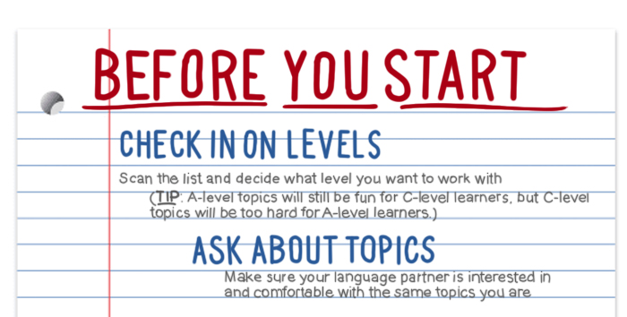 Before you start your language exchange topics: (1) check in on levels. Scan the list and decide what level you want to work with. (2) Ask about topics. Make sure your language exchange partner is interested in and comfortable with the same topics you are.)