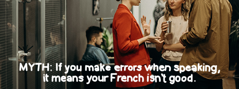MYTH: if you make errors while speaking, it means your French isn't good