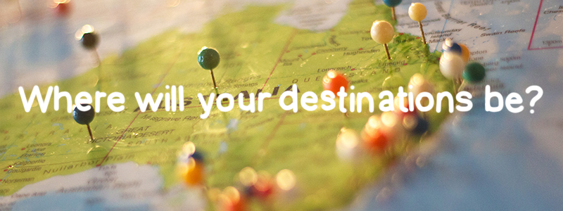 Where will your destinations be?