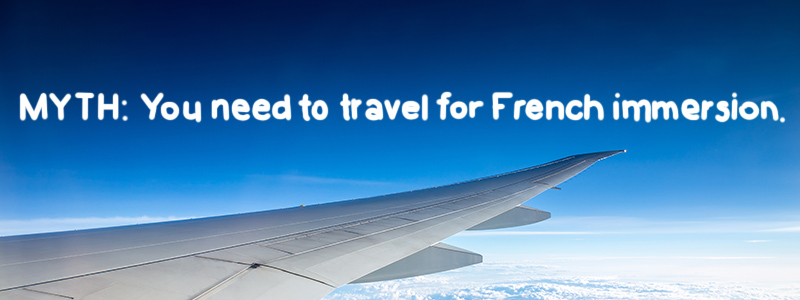 MYTH: you need to travel to learn French in immersion