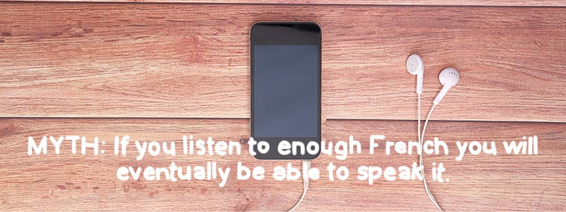 MYTH: if you listen to enough French you'll be able to speak it
